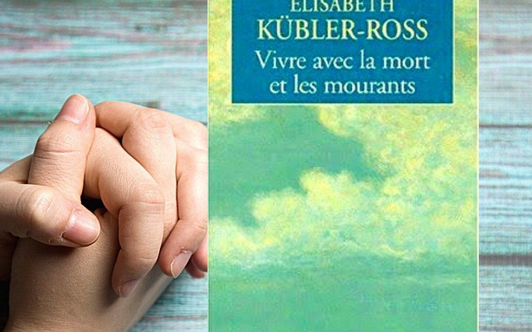 Vivre avec la mort et les mourants par Elisabeth Kübler-Ross